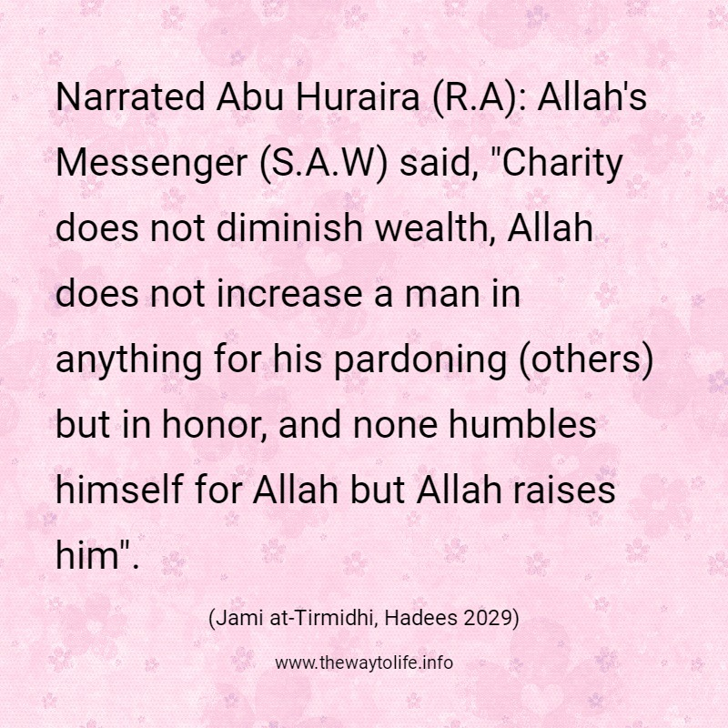 """Jami at-Tirmidhi, Hadith No. 2029: Narrated Abu Huraira (R.A): Allah's Messenger (S.A.W) said, """"Charity does not diminish wealth, Allah does not increase a man in anything for his pardoning (others) but in honor, and none humbles himself for Allah but Allah raises him""""."""