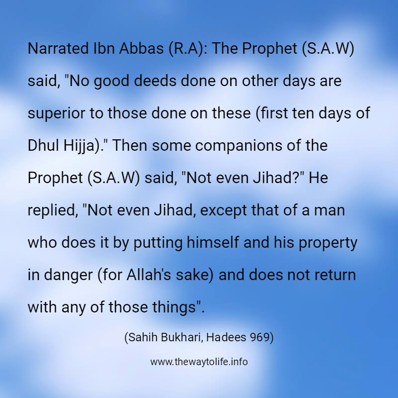 "Sahih Bukhari, Hadith No. 969: Narrated Ibn Abbas (R.A): The Prophet (S.A.W) said, ""No good deeds done on other days are superior to those done on these (first ten days of Dhul Hijja)."" Then some companions of the Prophet (S.A.W) said, ""Not even Jihad?"" He replied, ""Not even Jihad, except that of a man who does it by putting himself and his property in danger (for Allah's sake) and does not return with any of those things""."